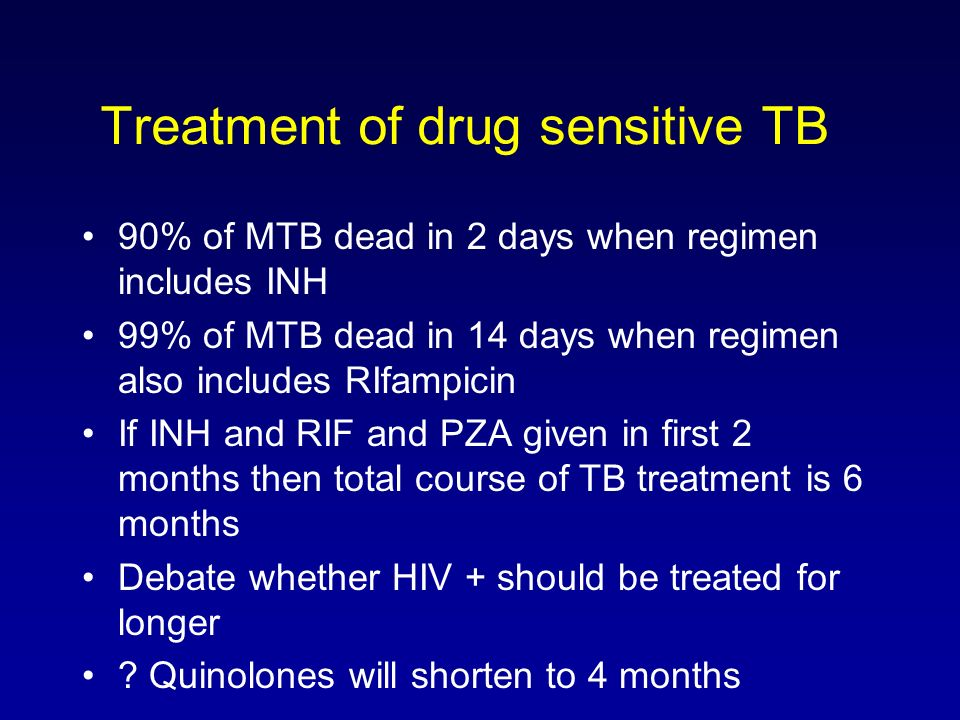 Treatment of drug sensitive TB 90% of MTB dead in 2 days when regimen includes INH 99% of MTB dead in 14 days when regimen also includes RIfampicin If INH and RIF and PZA given in first 2 months then total course of TB treatment is 6 months Debate whether HIV + should be treated for longer .