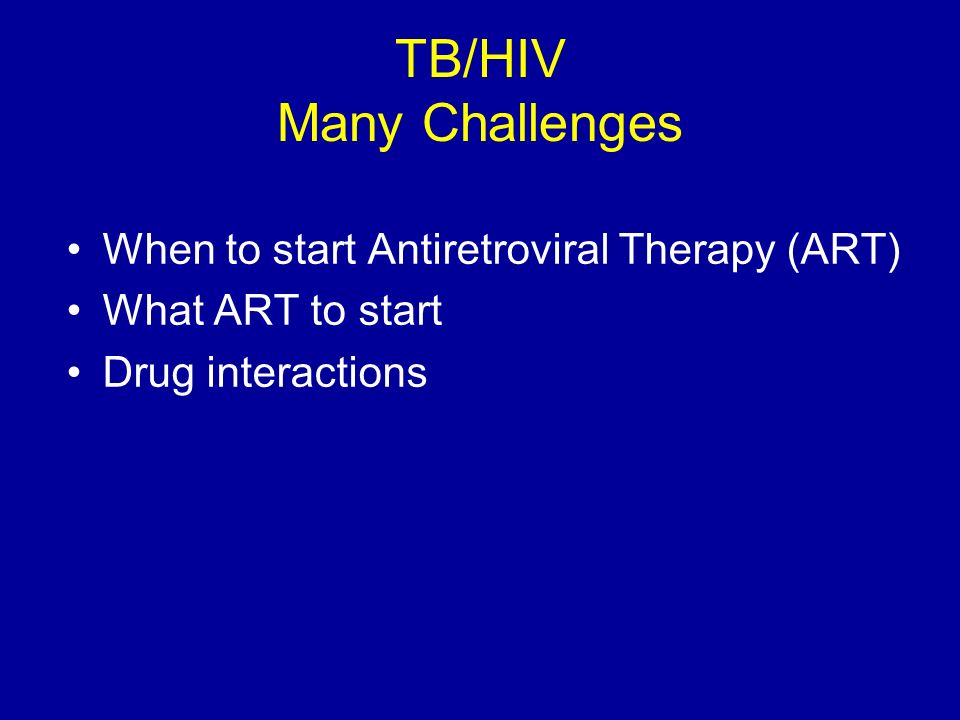 TB/HIV Many Challenges When to start Antiretroviral Therapy (ART) What ART to start Drug interactions
