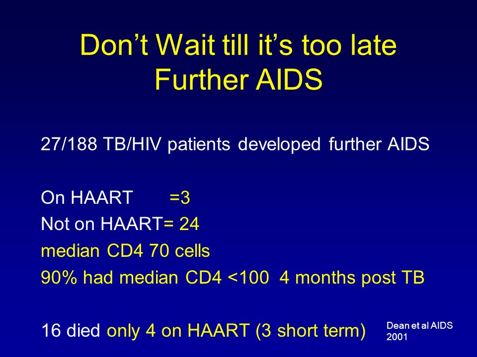 Dont Wait till its too late Further AIDS 27/188 TB/HIV patients developed further AIDS On HAART =3 Not on HAART= 24 median CD4 70 cells 90% had median CD4 <100 4 months post TB 16 died only 4 on HAART (3 short term) Dean et al AIDS 2001