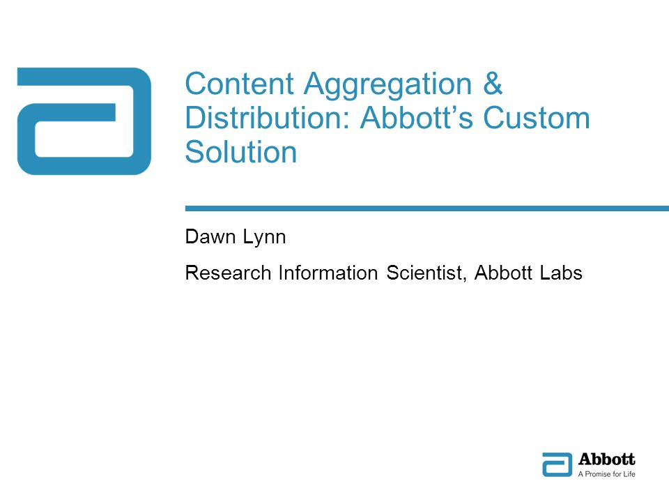 Content Aggregation & Distribution: Abbotts Custom Solution Dawn Lynn Research Information Scientist, Abbott Labs