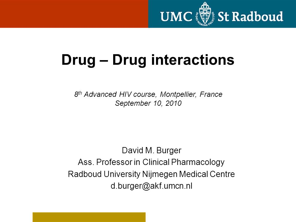 Drug – Drug interactions 8 th Advanced HIV course, Montpellier, France September 10, 2010 David M. Burger Ass. Professor in Clinical Pharmacology Radb