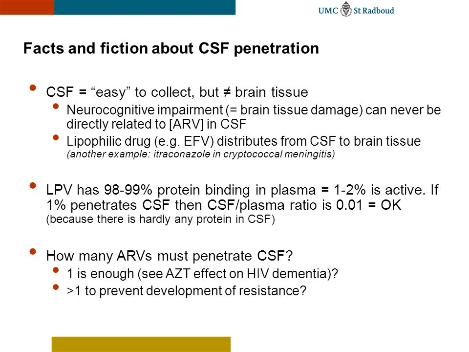 Facts and fiction about CSF penetration CSF = easy to collect, but brain tissue Neurocognitive impairment (= brain tissue damage) can never be directl