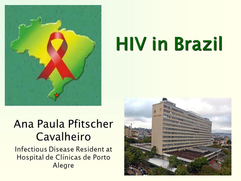 HIV in Brazil Ana Paula Pfitscher Cavalheiro Infectious Disease Resident at Hospital de Clínicas de Porto Alegre