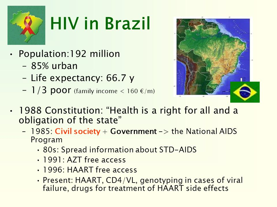 HIV in Brazil Population:192 million –85% urban –Life expectancy: 66.7 y –1/3 poor (family income < 160 /m) 1988 Constitution: Health is a right for a