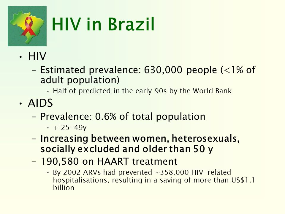 HIV in Brazil HIV –Estimated prevalence: 630,000 people (<1% of adult population) Half of predicted in the early 90s by the World Bank AIDS –Prevalenc