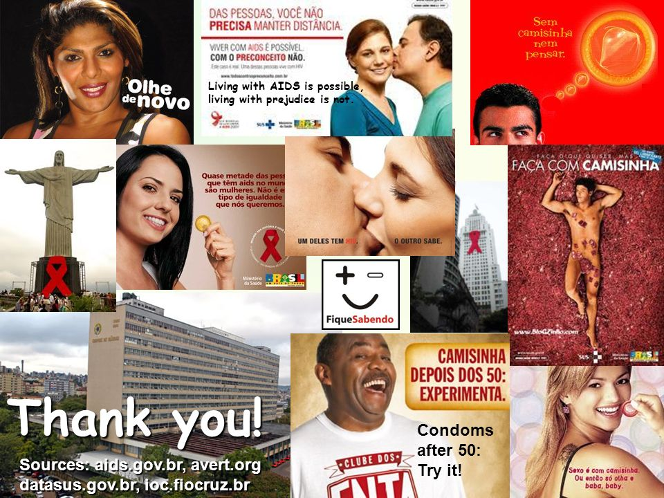 Thank you! Sources: aids.gov.br, avert.org datasus.gov.br, ioc.fiocruz.br Living with AIDS is possible, living with prejudice is not. Condoms after 50