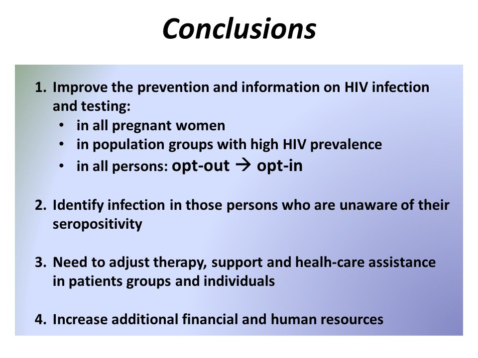 Conclusions 1.Improve the prevention and information on HIV infection and testing: in all pregnant women in population groups with high HIV prevalence in all persons: opt-out opt-in 2.Identify infection in those persons who are unaware of their seropositivity 3.Need to adjust therapy, support and healh-care assistance in patients groups and individuals 4.Increase additional financial and human resources