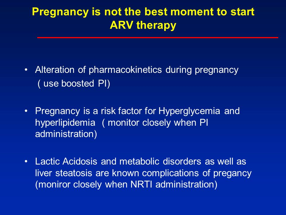 Pregnancy is not the best moment to start ARV therapy Alteration of pharmacokinetics during pregnancy ( use boosted PI) Pregnancy is a risk factor for Hyperglycemia and hyperlipidemia ( monitor closely when PI administration) Lactic Acidosis and metabolic disorders as well as liver steatosis are known complications of pregancy (moniror closely when NRTI administration)