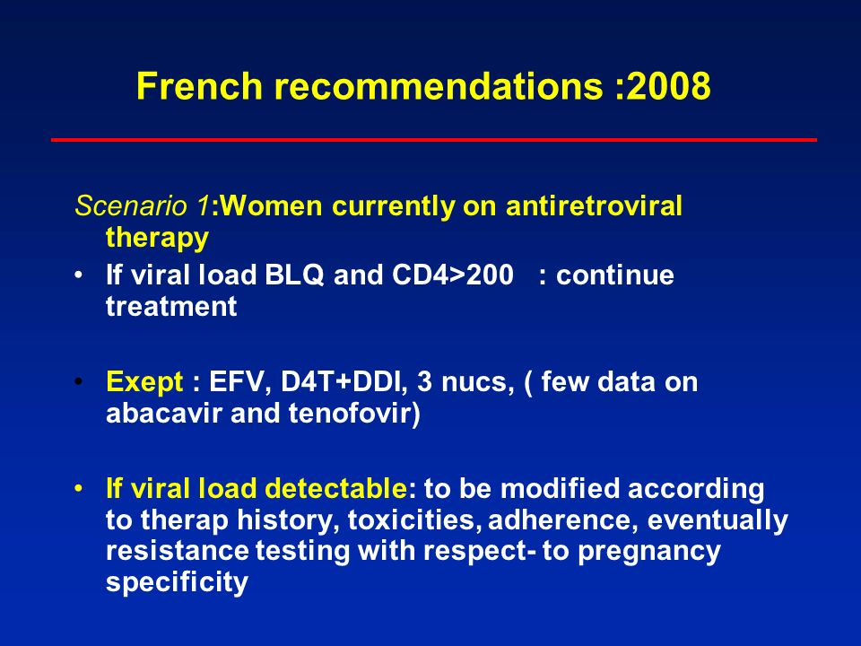 French recommendations :2008 Scenario 1:Women currently on antiretroviral therapy If viral load BLQ and CD4>200 : continue treatment Exept : EFV, D4T+DDI, 3 nucs, ( few data on abacavir and tenofovir) If viral load detectable: to be modified according to therap history, toxicities, adherence, eventually resistance testing with respect- to pregnancy specificity