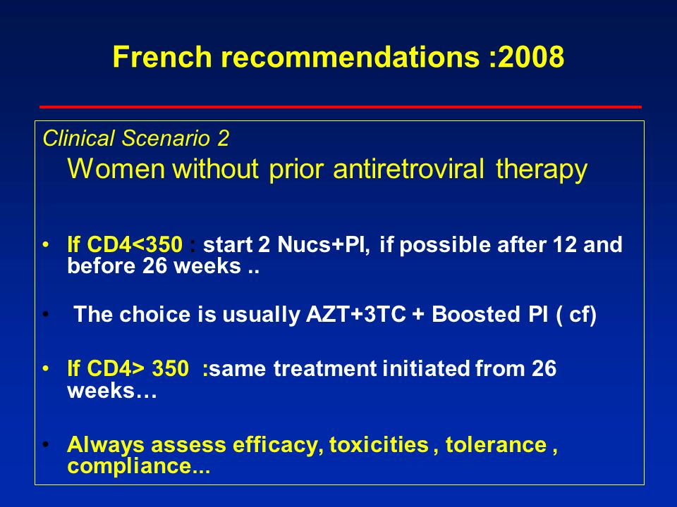 French recommendations :2008 Clinical Scenario 2 Women without prior antiretroviral therapy If CD4<350 : start 2 Nucs+PI, if possible after 12 and before 26 weeks..