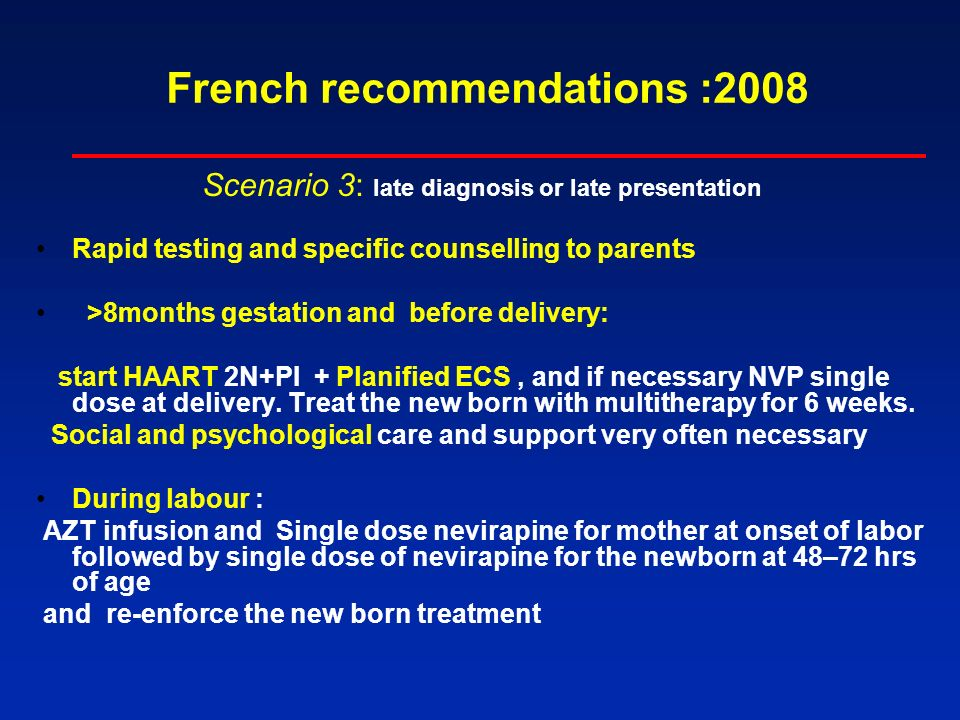 French recommendations :2008 Scenario 3: late diagnosis or late presentation Rapid testing and specific counselling to parents >8months gestation and before delivery: start HAART 2N+PI + Planified ECS, and if necessary NVP single dose at delivery.