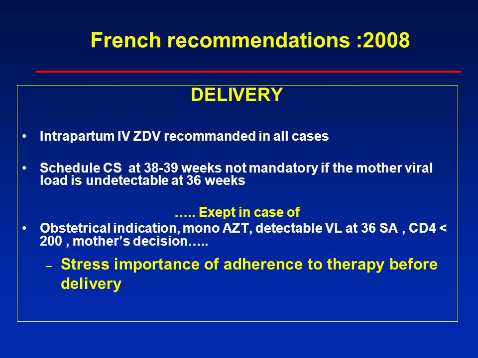 French recommendations :2008 DELIVERY Intrapartum IV ZDV recommanded in all cases Schedule CS at 38-39 weeks not mandatory if the mother viral load is undetectable at 36 weeks …..
