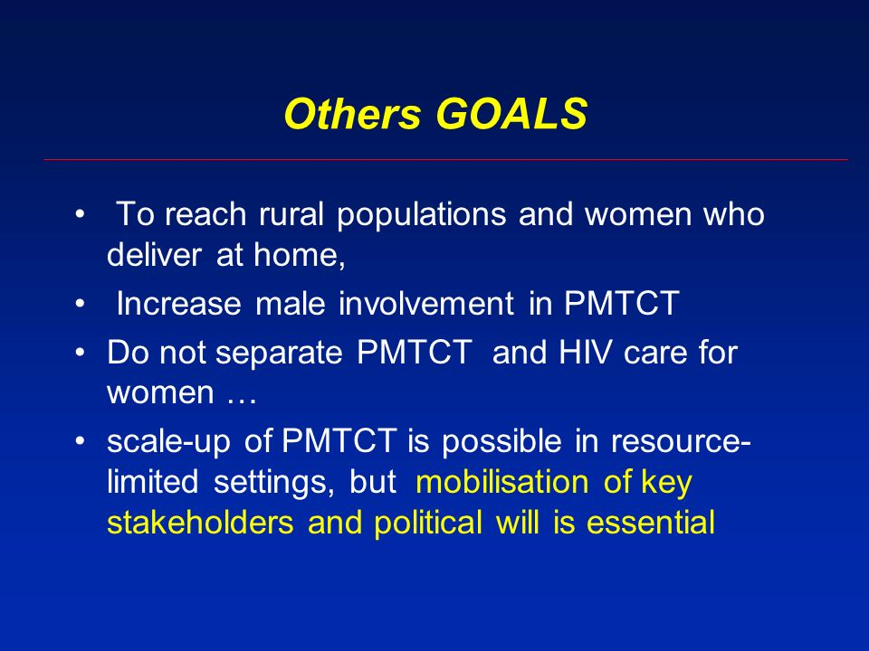 Others GOALS To reach rural populations and women who deliver at home, Increase male involvement in PMTCT Do not separate PMTCT and HIV care for women … scale-up of PMTCT is possible in resource- limited settings, but mobilisation of key stakeholders and political will is essential