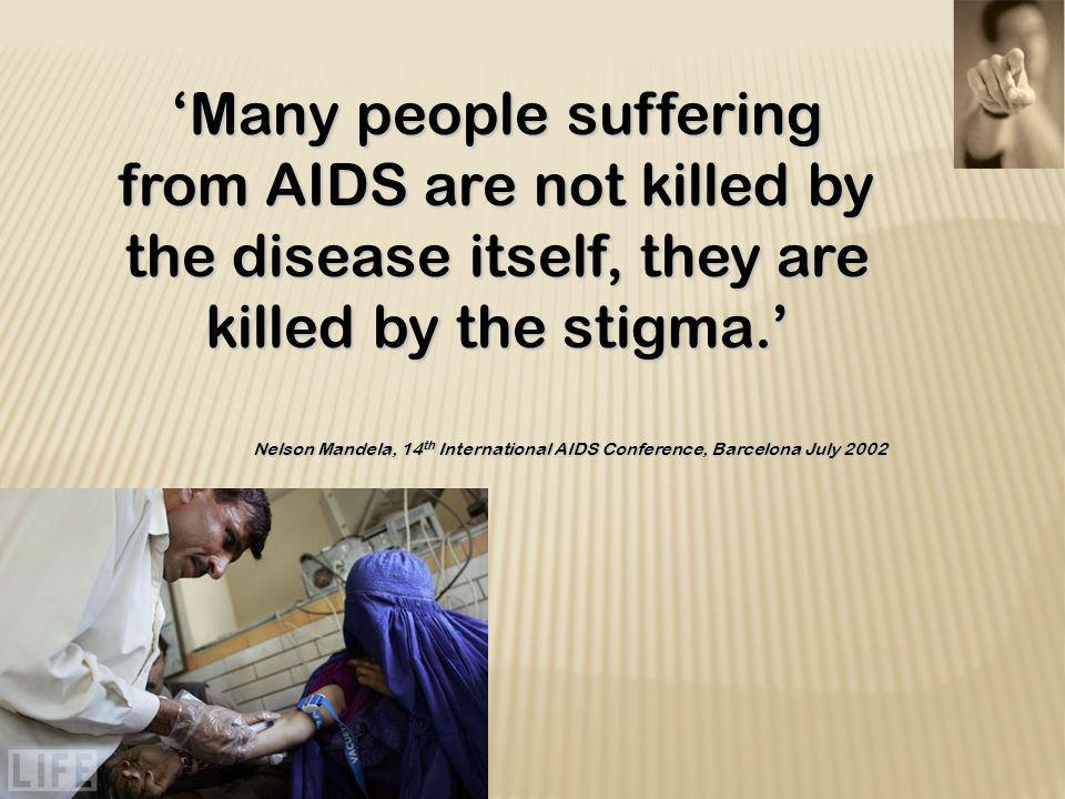 Many people suffering from AIDS are not killed by the disease itself, they are killed by the stigma. Nelson Mandela, 14 th International AIDS Conferen