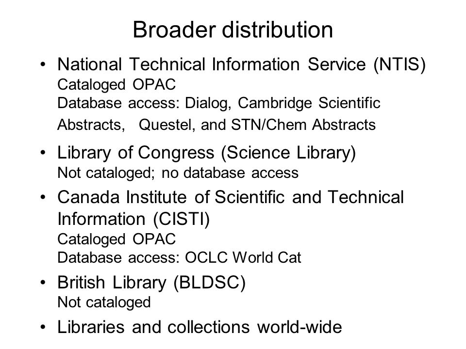 Broader distribution National Technical Information Service (NTIS) Cataloged OPAC Database access: Dialog, Cambridge Scientific Abstracts, Questel, an