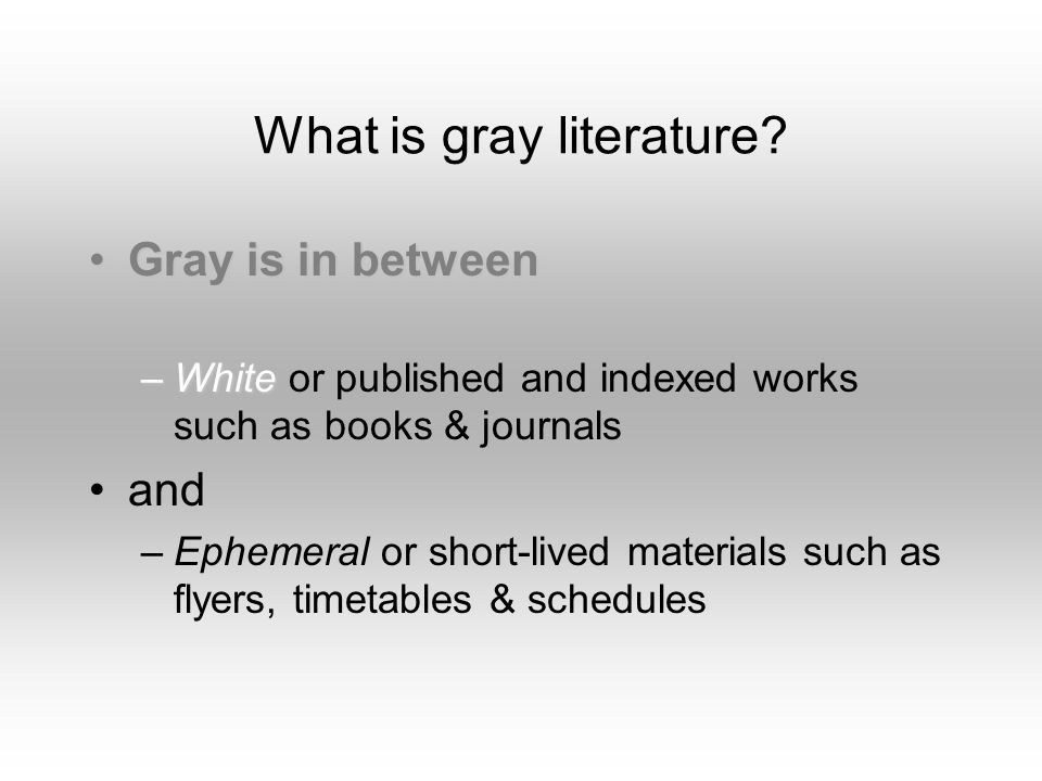 What is gray literature? Gray is in betweenGray is in between –White –White or published and indexed works such as books & journals and –Ephemeral or