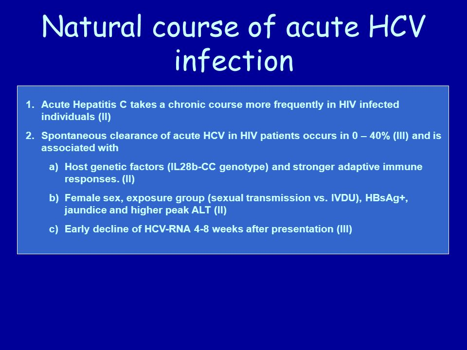 Natural course of acute HCV infection 1.Acute Hepatitis C takes a chronic course more frequently in HIV infected individuals (II) 2.Spontaneous clearance of acute HCV in HIV patients occurs in 0 – 40% (III) and is associated with a)Host genetic factors (IL28b-CC genotype) and stronger adaptive immune responses.