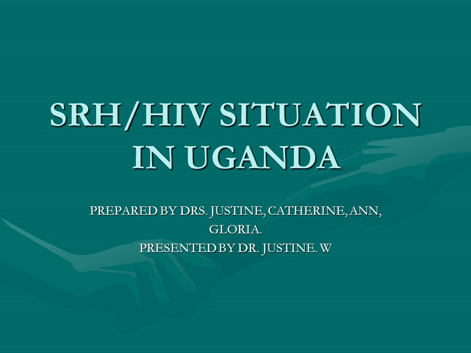 SRH/HIV SITUATION IN UGANDA PREPARED BY DRS. JUSTINE, CATHERINE, ANN, GLORIA. PRESENTED BY DR. JUSTINE. W