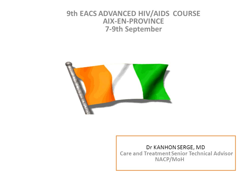 9th EACS ADVANCED HIV/AIDS COURSE AIX-EN-PROVINCE 7-9th September Dr KANHON SERGE Conseiller technique Soin et traitement PNPEC/MSLS CAP-VERT du 14 au 16 Mars 2011 Dr KANHON SERGE, MD Care and Treatment Senior Technical Advisor NACP/MoH