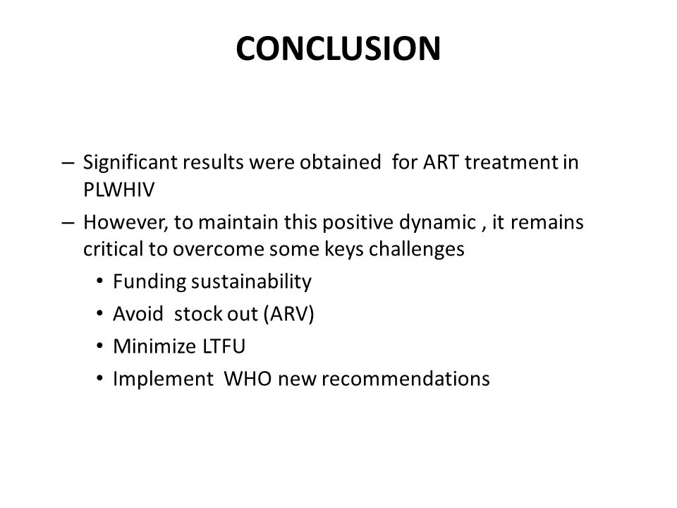 CONCLUSION – Significant results were obtained for ART treatment in PLWHIV – However, to maintain this positive dynamic, it remains critical to overcome some keys challenges Funding sustainability Avoid stock out (ARV) Minimize LTFU Implement WHO new recommendations
