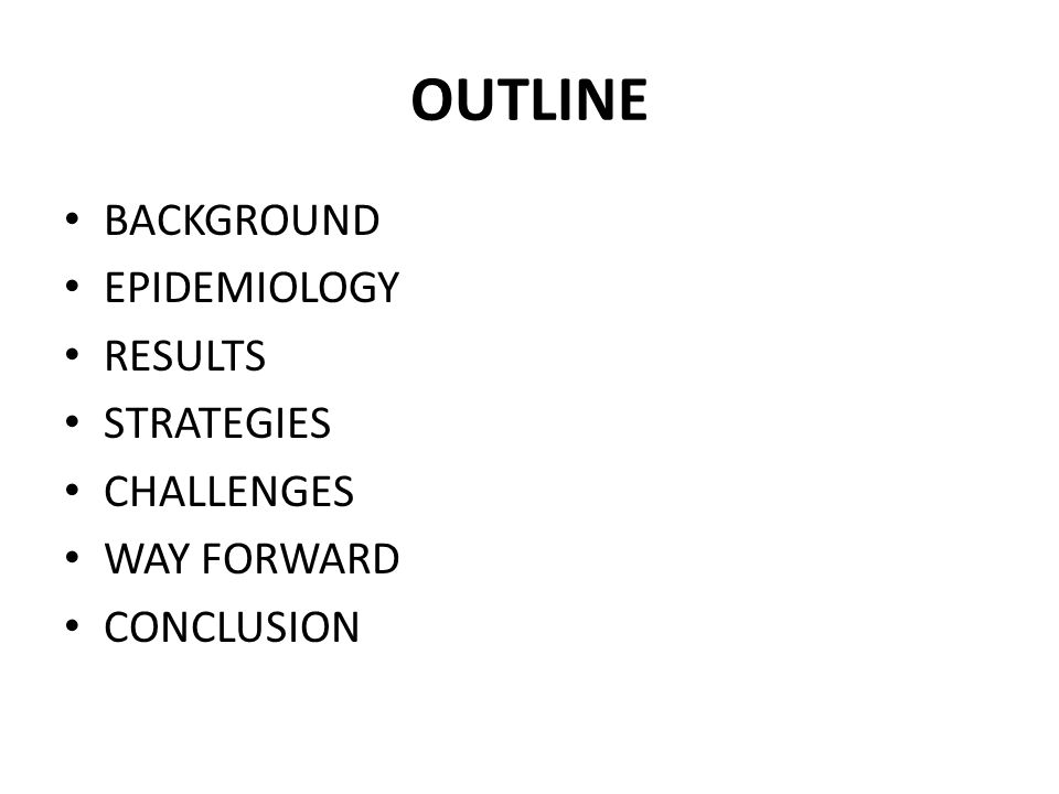 OUTLINE BACKGROUND EPIDEMIOLOGY RESULTS STRATEGIES CHALLENGES WAY FORWARD CONCLUSION