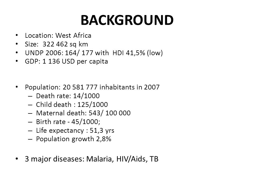 BACKGROUND Location: West Africa Size: 322 462 sq km UNDP 2006: 164/ 177 with HDI 41,5% (low) GDP: 1 136 USD per capita Population: 20 581 777 inhabitants in 2007 – Death rate: 14/1000 – Child death : 125/1000 – Maternal death: 543/ 100 000 – Birth rate - 45/1000; – Life expectancy : 51,3 yrs – Population growth 2,8% 3 major diseases: Malaria, HIV/Aids, TB