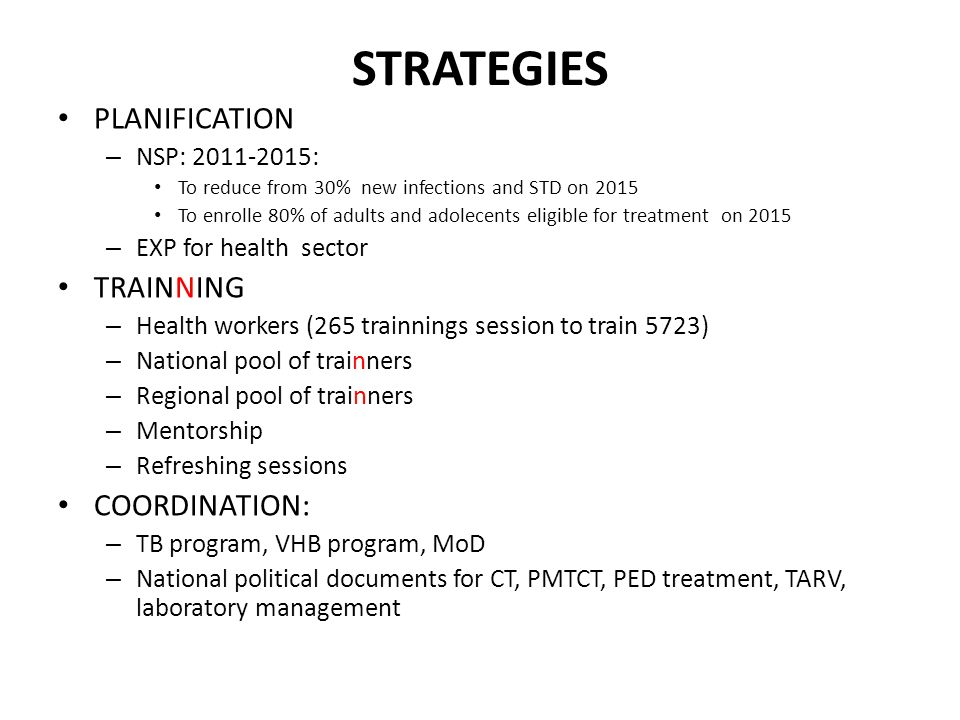 STRATEGIES PLANIFICATION – NSP: 2011-2015: To reduce from 30% new infections and STD on 2015 To enrolle 80% of adults and adolecents eligible for treatment on 2015 – EXP for health sector TRAINNING – Health workers (265 trainnings session to train 5723) – National pool of trainners – Regional pool of trainners – Mentorship – Refreshing sessions COORDINATION: – TB program, VHB program, MoD – National political documents for CT, PMTCT, PED treatment, TARV, laboratory management