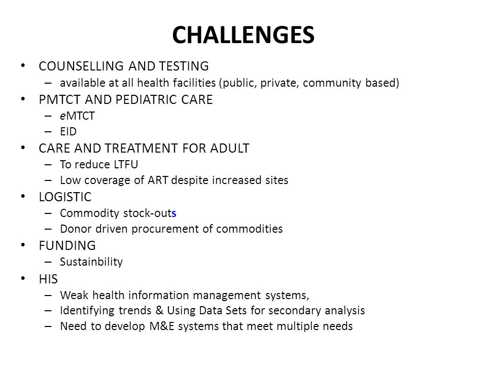 CHALLENGES COUNSELLING AND TESTING – available at all health facilities (public, private, community based) PMTCT AND PEDIATRIC CARE – eMTCT – EID CARE AND TREATMENT FOR ADULT – To reduce LTFU – Low coverage of ART despite increased sites LOGISTIC – Commodity stock-outs – Donor driven procurement of commodities FUNDING – Sustainbility HIS – Weak health information management systems, – Identifying trends & Using Data Sets for secondary analysis – Need to develop M&E systems that meet multiple needs