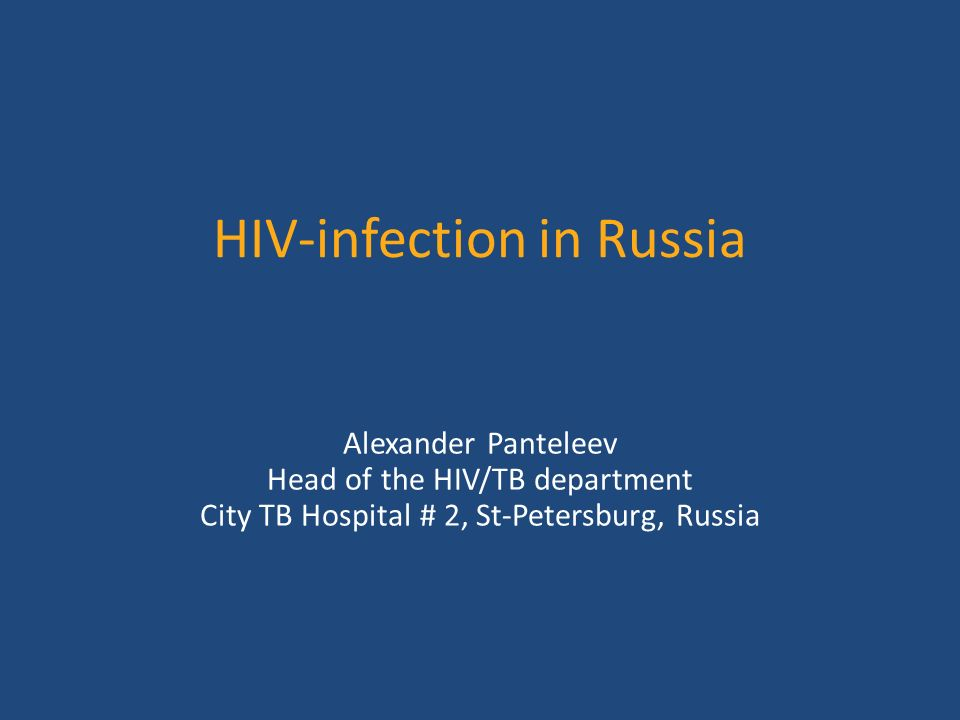 HIV-infection in Russia Alexander Panteleev Head of the HIV/TB department City TB Hospital # 2, St-Petersburg, Russia