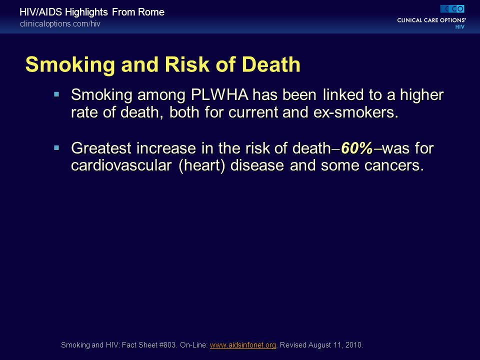clinicaloptions.com/hiv HIV/AIDS Highlights From Rome Smoking and Risk of Death Smoking among PLWHA has been linked to a higher rate of death, both for current and ex-smokers.