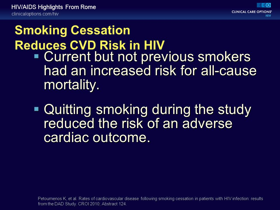clinicaloptions.com/hiv HIV/AIDS Highlights From Rome Smoking Cessation Reduces CVD Risk in HIV Current but not previous smokers had an increased risk for all-cause mortality.