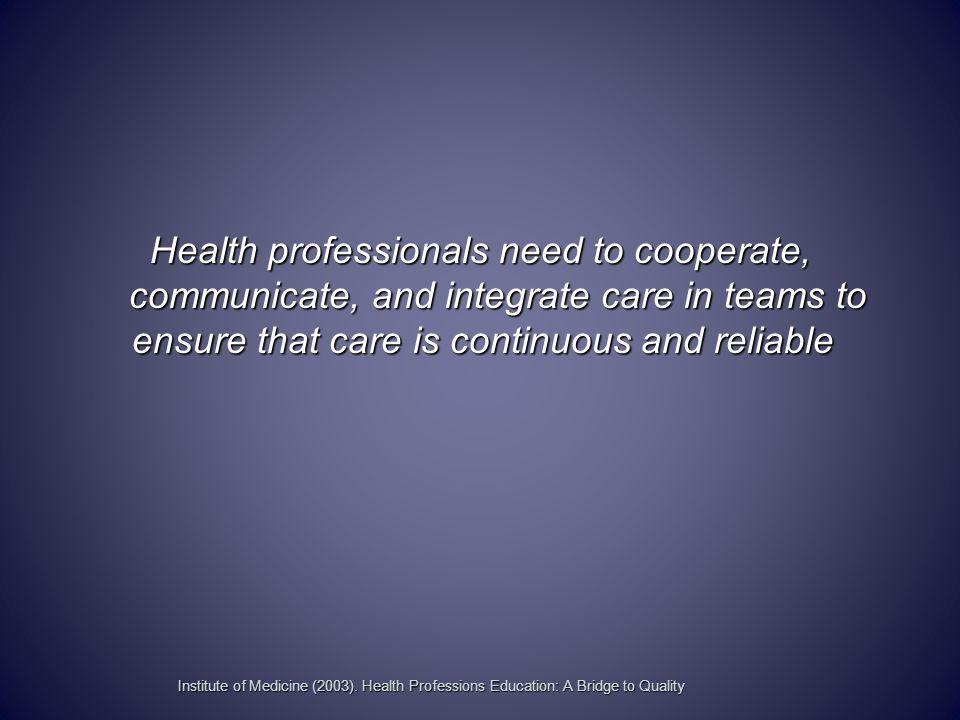 Health professionals need to cooperate, communicate, and integrate care in teams to ensure that care is continuous and reliable Institute of Medicine (2003).
