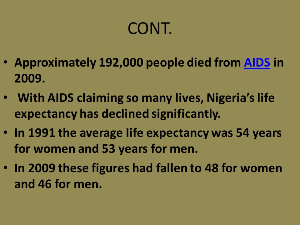 CONT. Approximately 192,000 people died from AIDS in 2009.AIDS With AIDS claiming so many lives, Nigerias life expectancy has declined significantly.