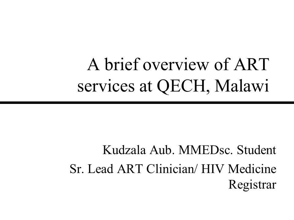 A brief overview of ART services at QECH, Malawi Kudzala Aub. MMEDsc. Student Sr. Lead ART Clinician/ HIV Medicine Registrar