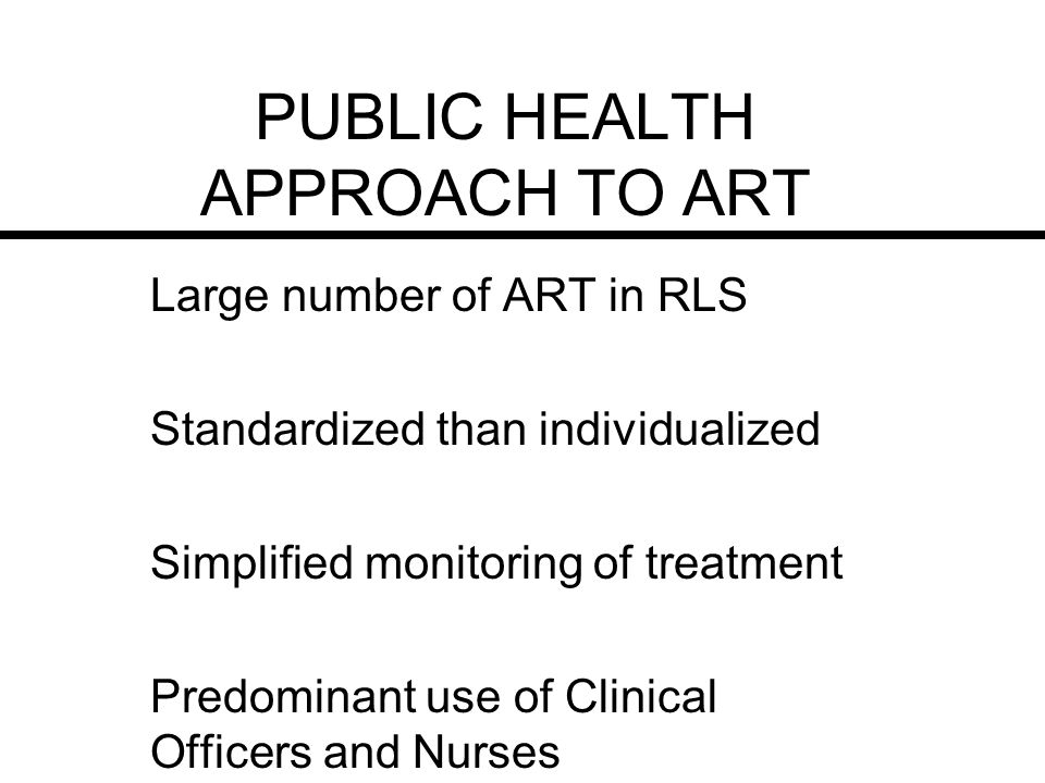 PUBLIC HEALTH APPROACH TO ART Large number of ART in RLS Standardized than individualized Simplified monitoring of treatment Predominant use of Clinical Officers and Nurses