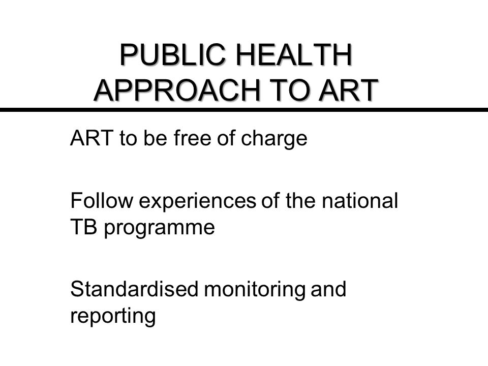 PUBLIC HEALTH APPROACH TO ART ART to be free of charge Follow experiences of the national TB programme Standardised monitoring and reporting