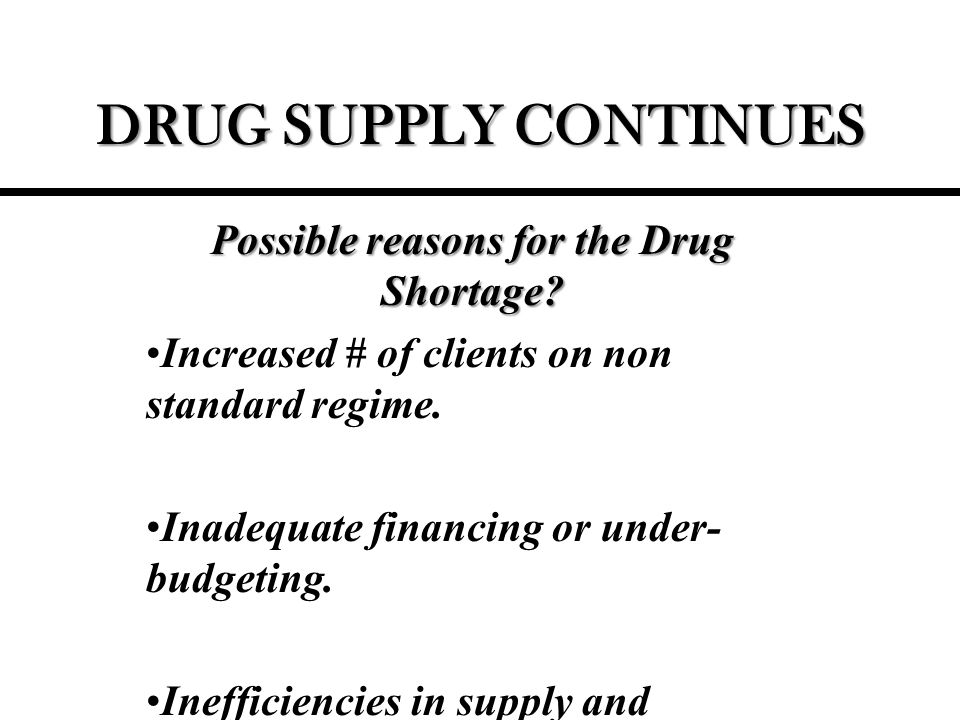 DRUG SUPPLY CONTINUES Possible reasons for the Drug Shortage.