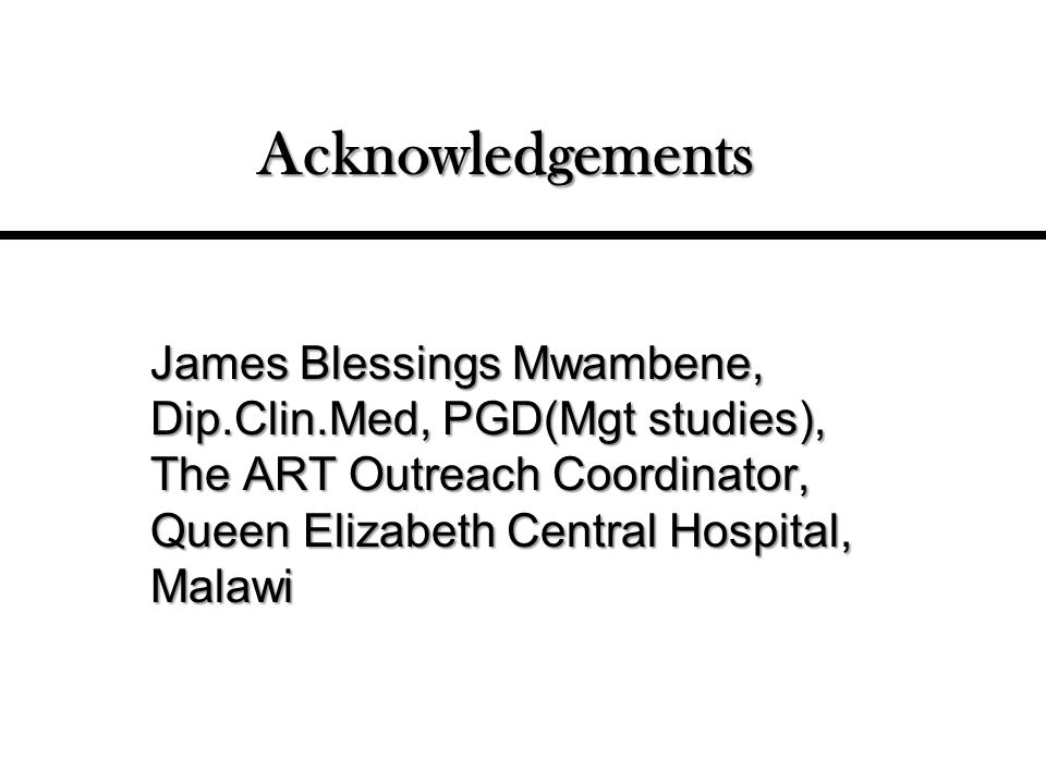 Acknowledgements James Blessings Mwambene, Dip.Clin.Med, PGD(Mgt studies), The ART Outreach Coordinator, Queen Elizabeth Central Hospital, Malawi