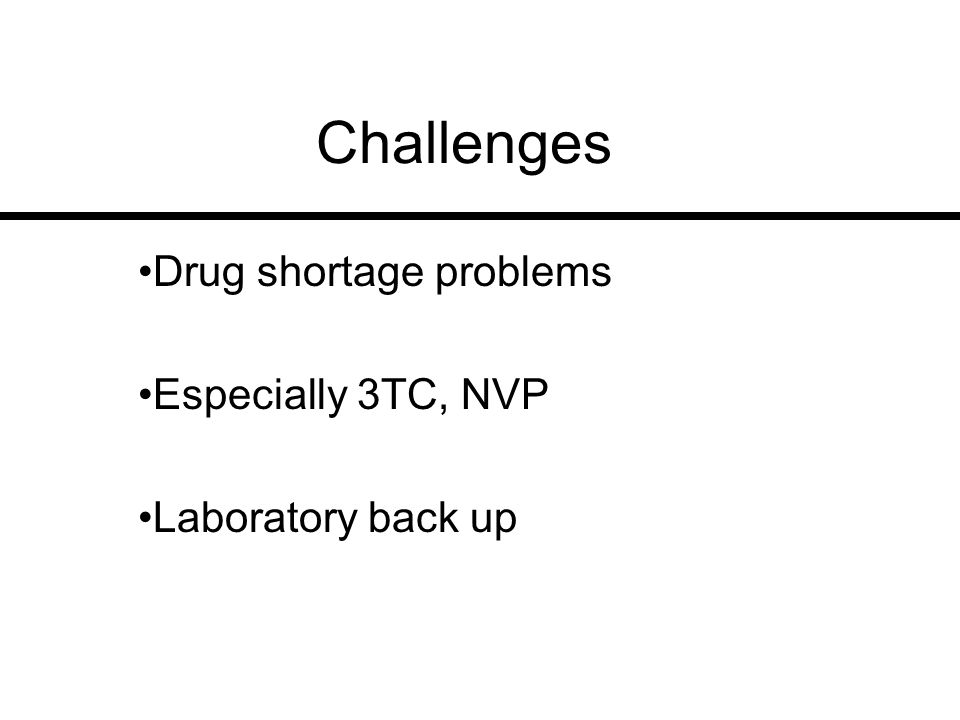 Challenges Drug shortage problems Especially 3TC, NVP Laboratory back up
