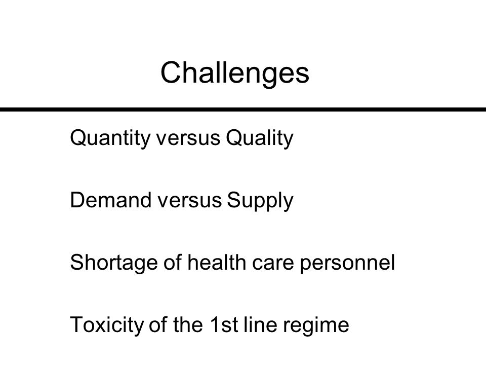 Challenges Quantity versus Quality Demand versus Supply Shortage of health care personnel Toxicity of the 1st line regime