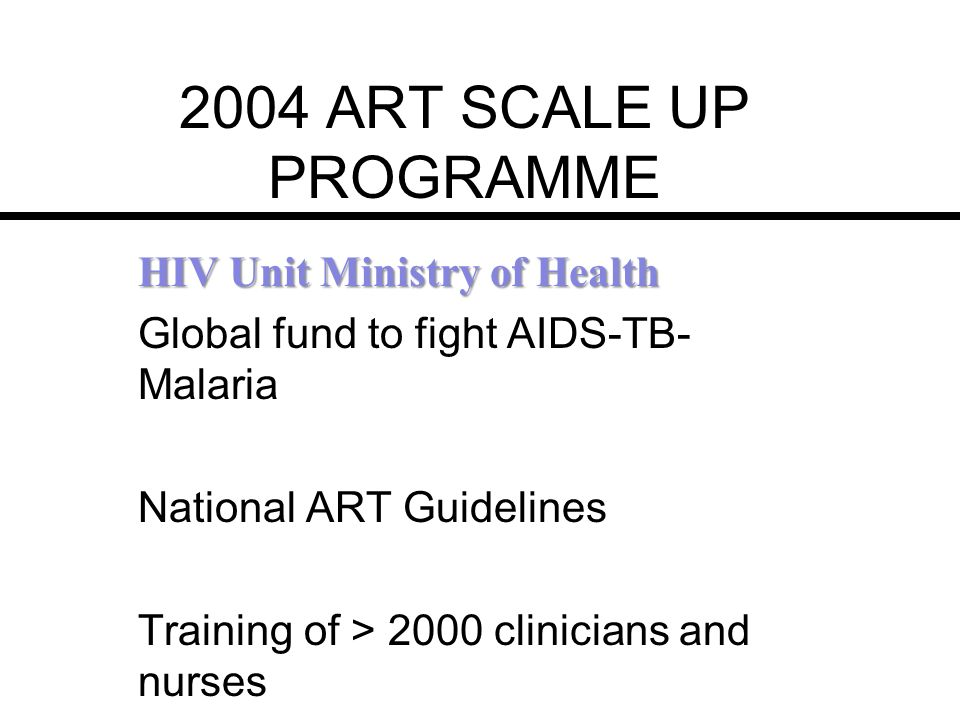 2004 ART SCALE UP PROGRAMME HIV Unit Ministry of Health Global fund to fight AIDS-TB- Malaria National ART Guidelines Training of > 2000 clinicians an