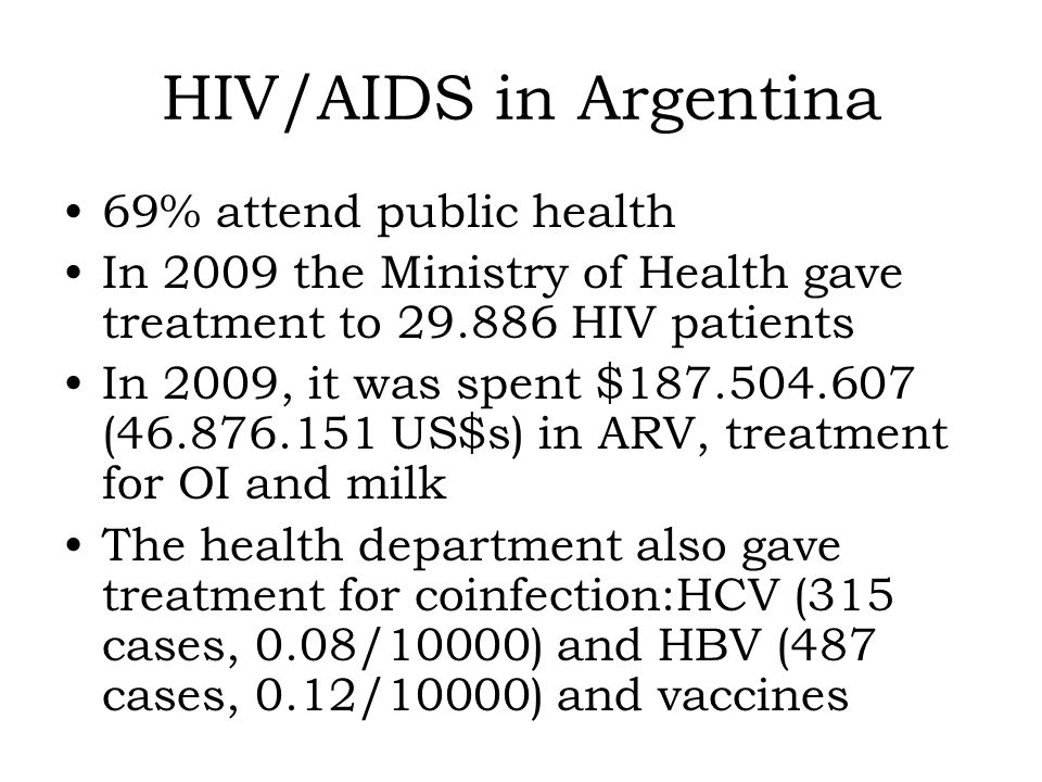 HIV/AIDS in Argentina 69% attend public health In 2009 the Ministry of Health gave treatment to 29.886 HIV patients In 2009, it was spent $187.504.607 (46.876.151 US$s) in ARV, treatment for OI and milk The health department also gave treatment for coinfection:HCV (315 cases, 0.08/10000) and HBV (487 cases, 0.12/10000) and vaccines