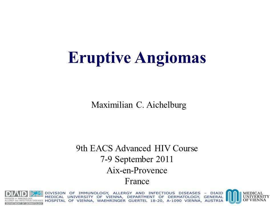 Eruptive Angiomas Maximilian C. Aichelburg 9th EACS Advanced HIV Course 7-9 September 2011 Aix-en-Provence France