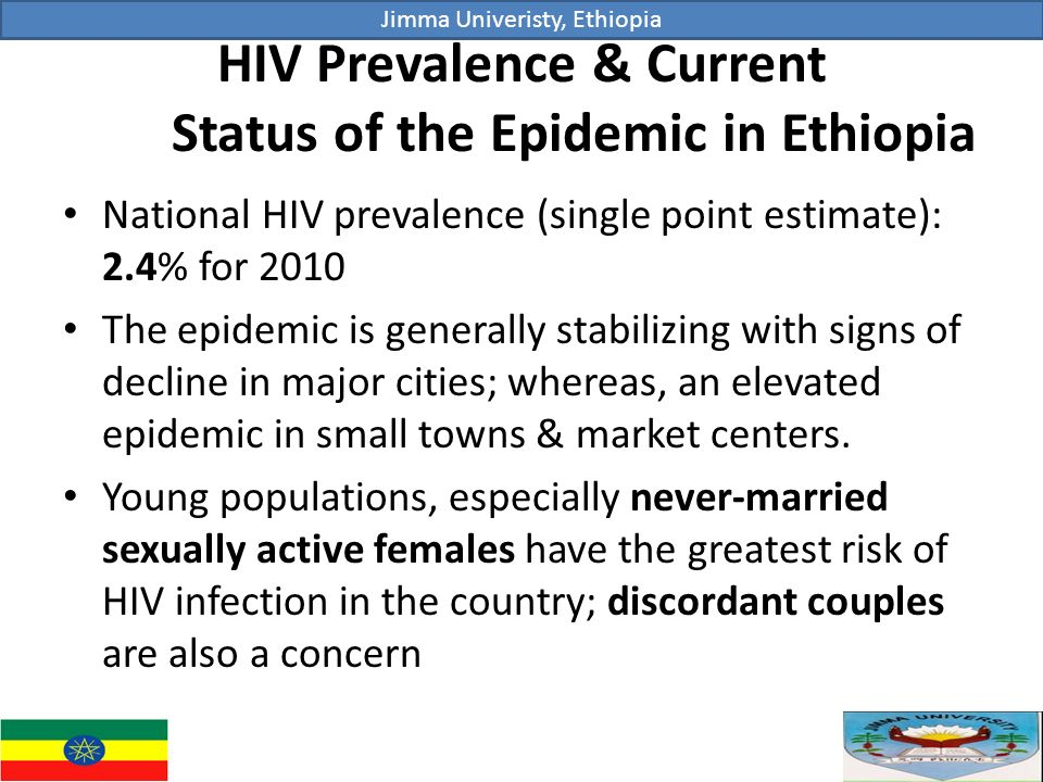 HIV Prevalence & Current Status of the Epidemic in Ethiopia National HIV prevalence (single point estimate): 2.4% for 2010 The epidemic is generally stabilizing with signs of decline in major cities; whereas, an elevated epidemic in small towns & market centers.