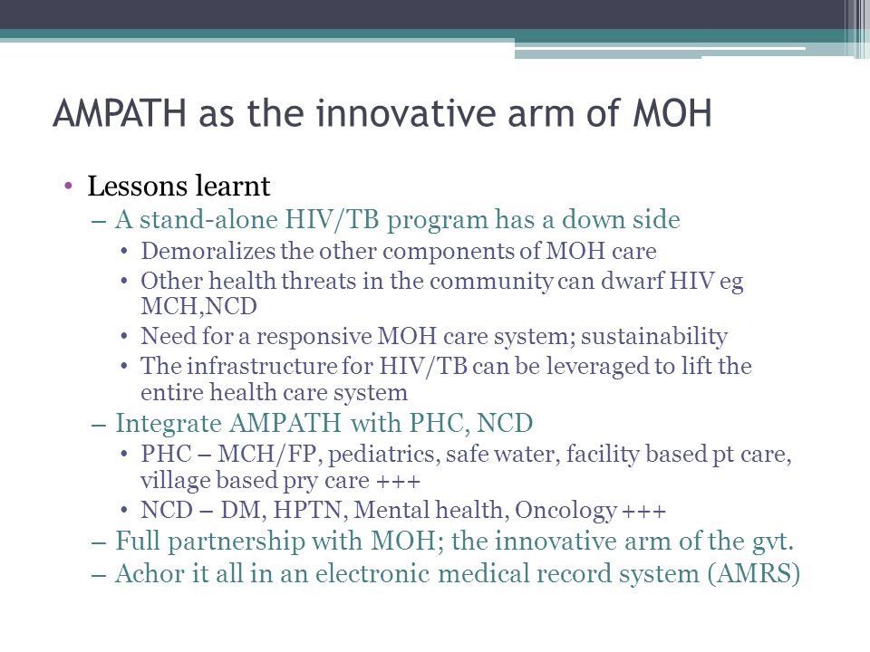 AMPATH as the innovative arm of MOH Lessons learnt – A stand-alone HIV/TB program has a down side Demoralizes the other components of MOH care Other h