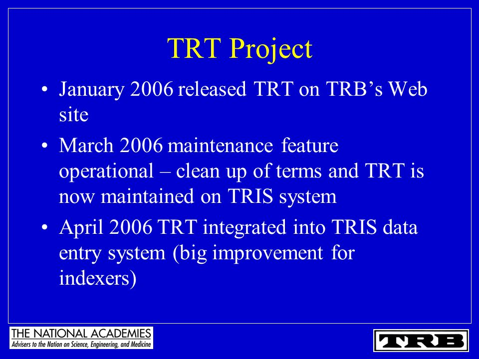 TRT Project January 2006 released TRT on TRBs Web site March 2006 maintenance feature operational – clean up of terms and TRT is now maintained on TRIS system April 2006 TRT integrated into TRIS data entry system (big improvement for indexers)