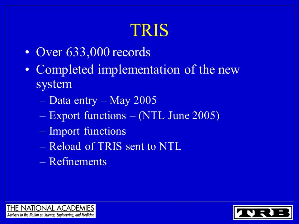 TRIS Over 633,000 records Completed implementation of the new system –Data entry – May 2005 –Export functions – (NTL June 2005) –Import functions –Reload of TRIS sent to NTL –Refinements