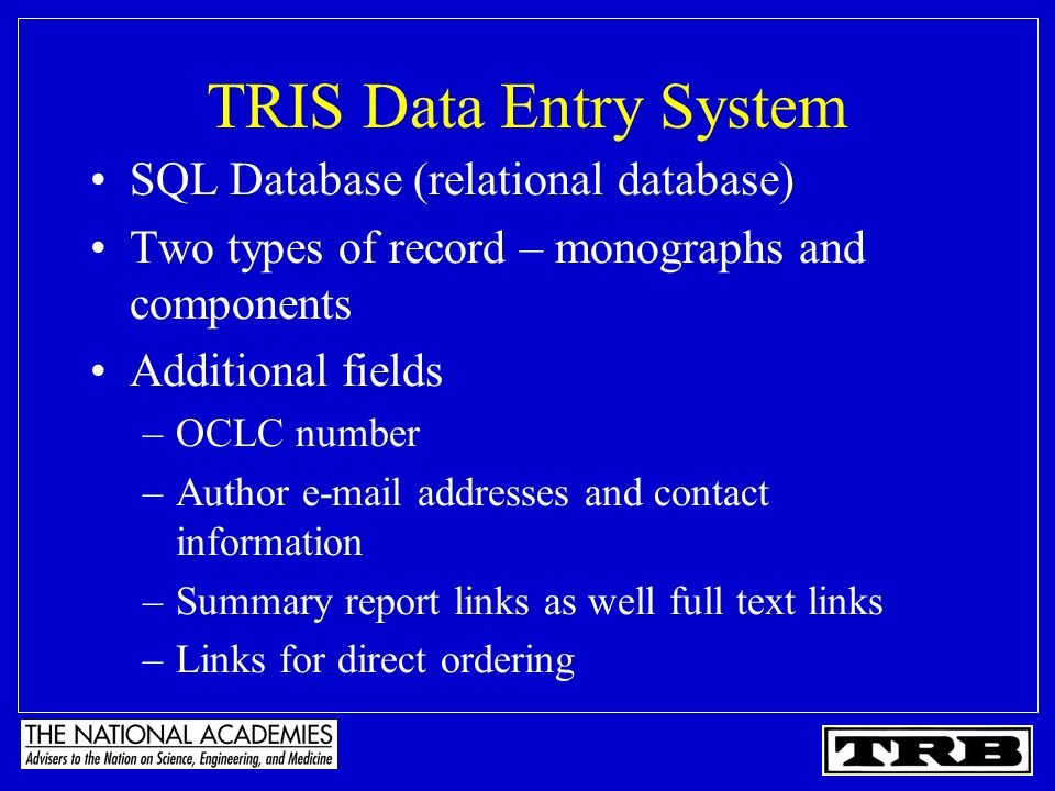 TRIS Data Entry System SQL Database (relational database) Two types of record – monographs and components Additional fields –OCLC number –Author e-mail addresses and contact information –Summary report links as well full text links –Links for direct ordering