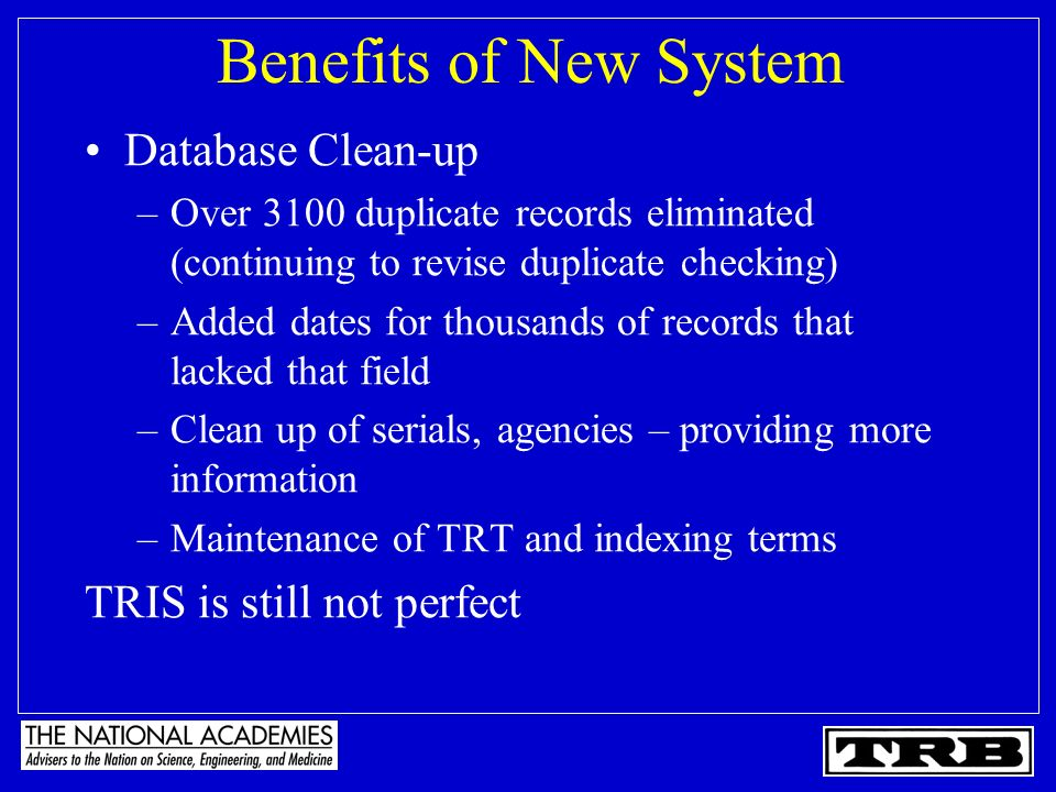 Benefits of New System Database Clean-up –Over 3100 duplicate records eliminated (continuing to revise duplicate checking) –Added dates for thousands of records that lacked that field –Clean up of serials, agencies – providing more information –Maintenance of TRT and indexing terms TRIS is still not perfect