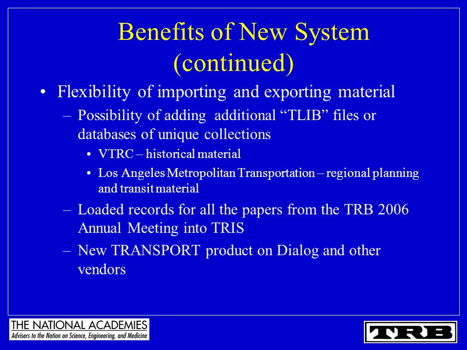 Benefits of New System (continued) Flexibility of importing and exporting material –Possibility of adding additional TLIB files or databases of unique collections VTRC – historical material Los Angeles Metropolitan Transportation – regional planning and transit material –Loaded records for all the papers from the TRB 2006 Annual Meeting into TRIS –New TRANSPORT product on Dialog and other vendors